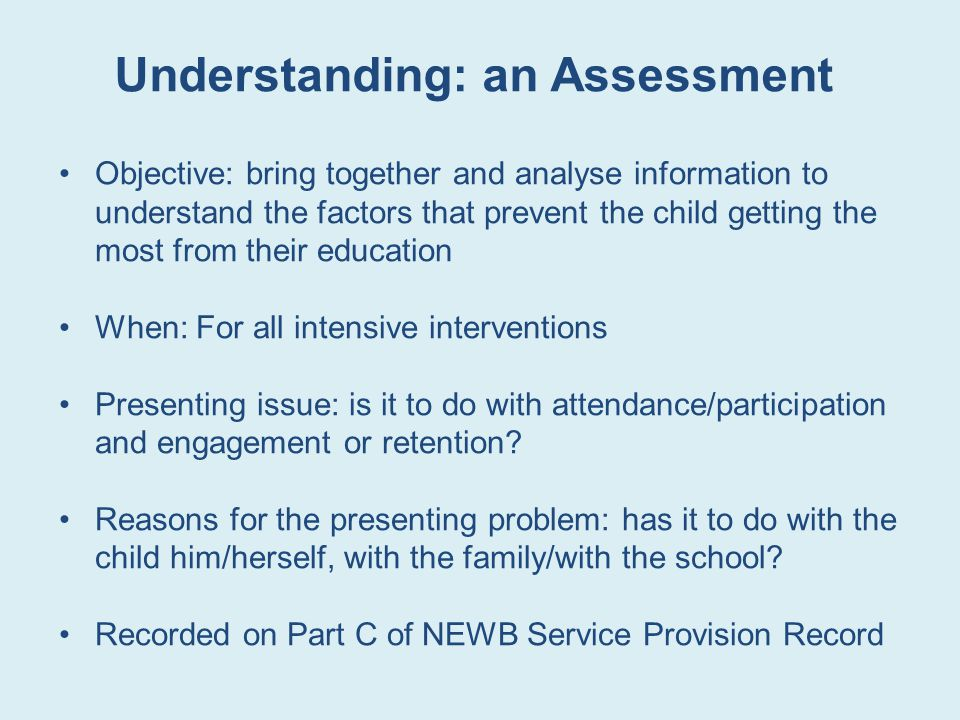 Understanding: an Assessment Objective: bring together and analyse information to understand the factors that prevent the child getting the most from their education When: For all intensive interventions Presenting issue: is it to do with attendance/participation and engagement or retention.