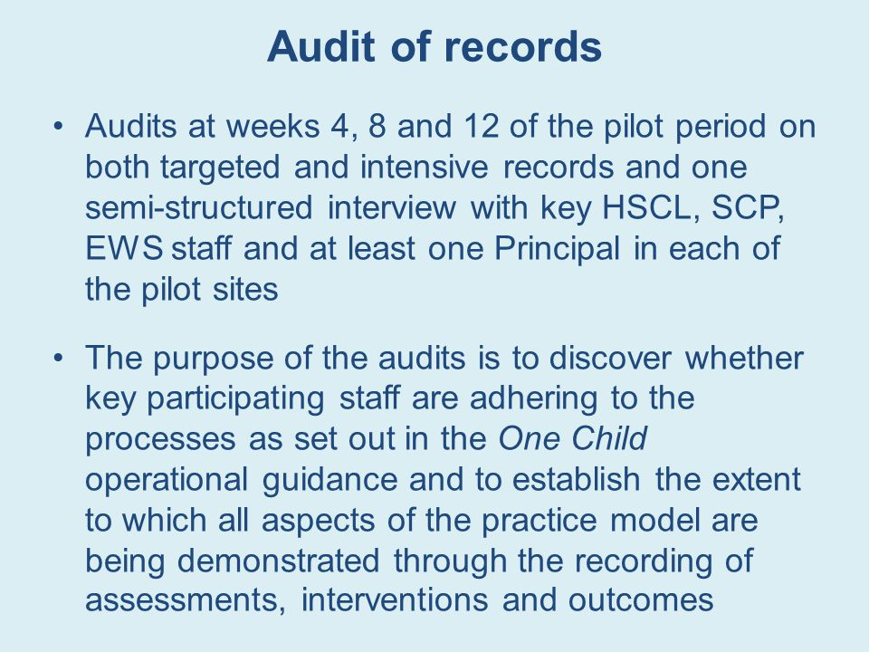 Audit of records Audits at weeks 4, 8 and 12 of the pilot period on both targeted and intensive records and one semi-structured interview with key HSCL, SCP, EWS staff and at least one Principal in each of the pilot sites The purpose of the audits is to discover whether key participating staff are adhering to the processes as set out in the One Child operational guidance and to establish the extent to which all aspects of the practice model are being demonstrated through the recording of assessments, interventions and outcomes