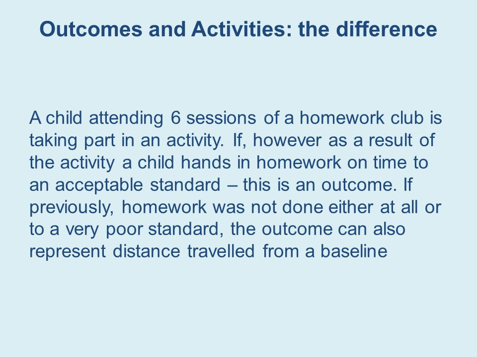 Outcomes and Activities: the difference A child attending 6 sessions of a homework club is taking part in an activity.