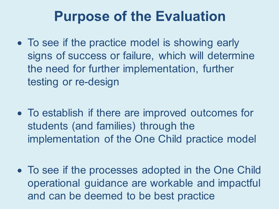 Purpose of the Evaluation  To see if the practice model is showing early signs of success or failure, which will determine the need for further implementation, further testing or re-design  To establish if there are improved outcomes for students (and families) through the implementation of the One Child practice model  To see if the processes adopted in the One Child operational guidance are workable and impactful and can be deemed to be best practice