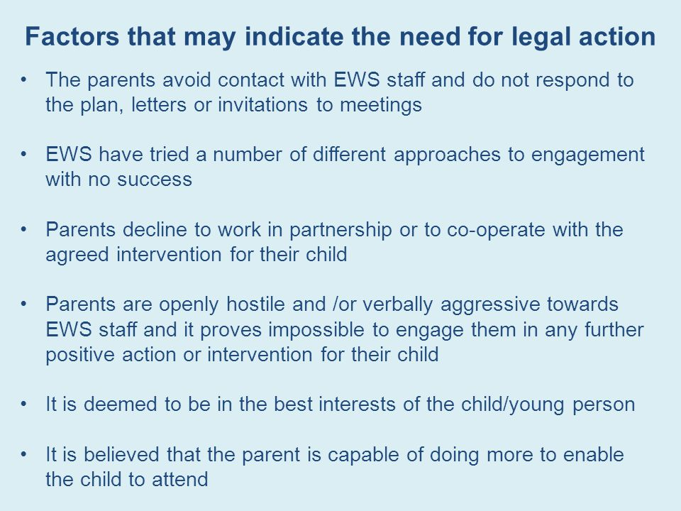 Factors that may indicate the need for legal action The parents avoid contact with EWS staff and do not respond to the plan, letters or invitations to meetings EWS have tried a number of different approaches to engagement with no success Parents decline to work in partnership or to co-operate with the agreed intervention for their child Parents are openly hostile and /or verbally aggressive towards EWS staff and it proves impossible to engage them in any further positive action or intervention for their child It is deemed to be in the best interests of the child/young person It is believed that the parent is capable of doing more to enable the child to attend