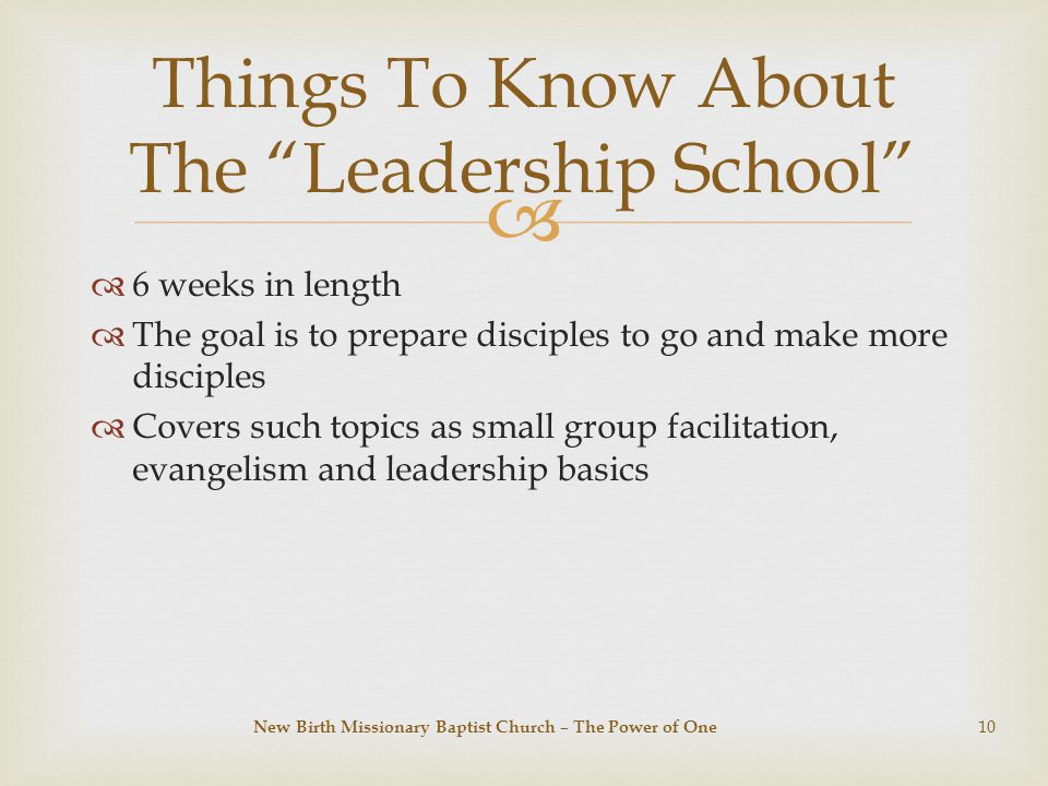   6 weeks in length  The goal is to prepare disciples to go and make more disciples  Covers such topics as small group facilitation, evangelism and leadership basics Things To Know About The Leadership School New Birth Missionary Baptist Church – The Power of One 10