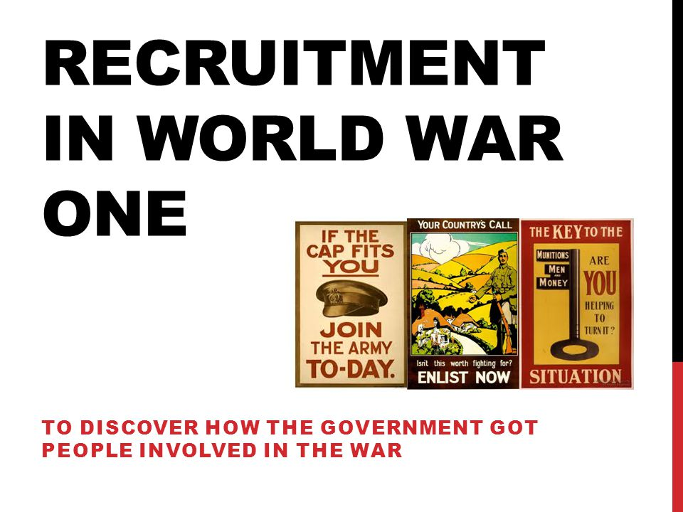 RECRUITMENT IN WORLD WAR ONE TO DISCOVER HOW THE GOVERNMENT GOT PEOPLE INVOLVED IN THE WAR