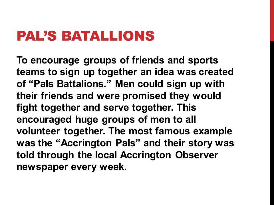 "PAL'S BATALLIONS To encourage groups of friends and sports teams to sign up together an idea was created of ""Pals Battalions."" Men could sign up with"
