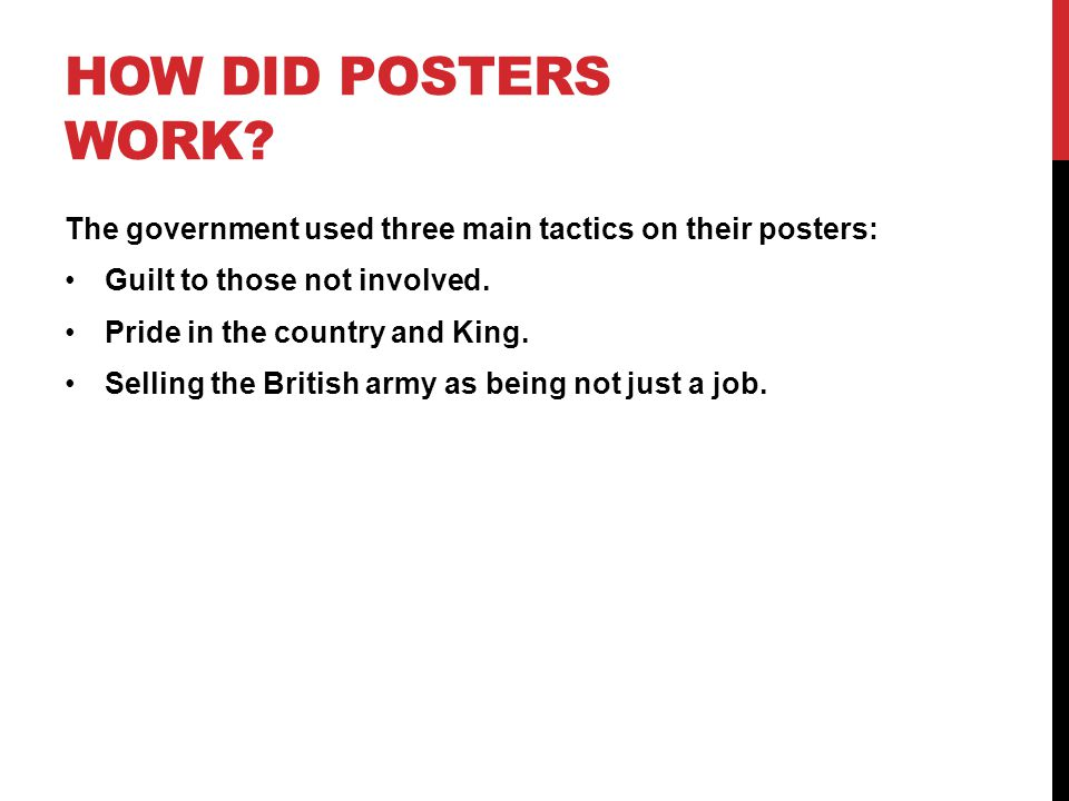 HOW DID POSTERS WORK? The government used three main tactics on their posters: Guilt to those not involved. Pride in the country and King. Selling the