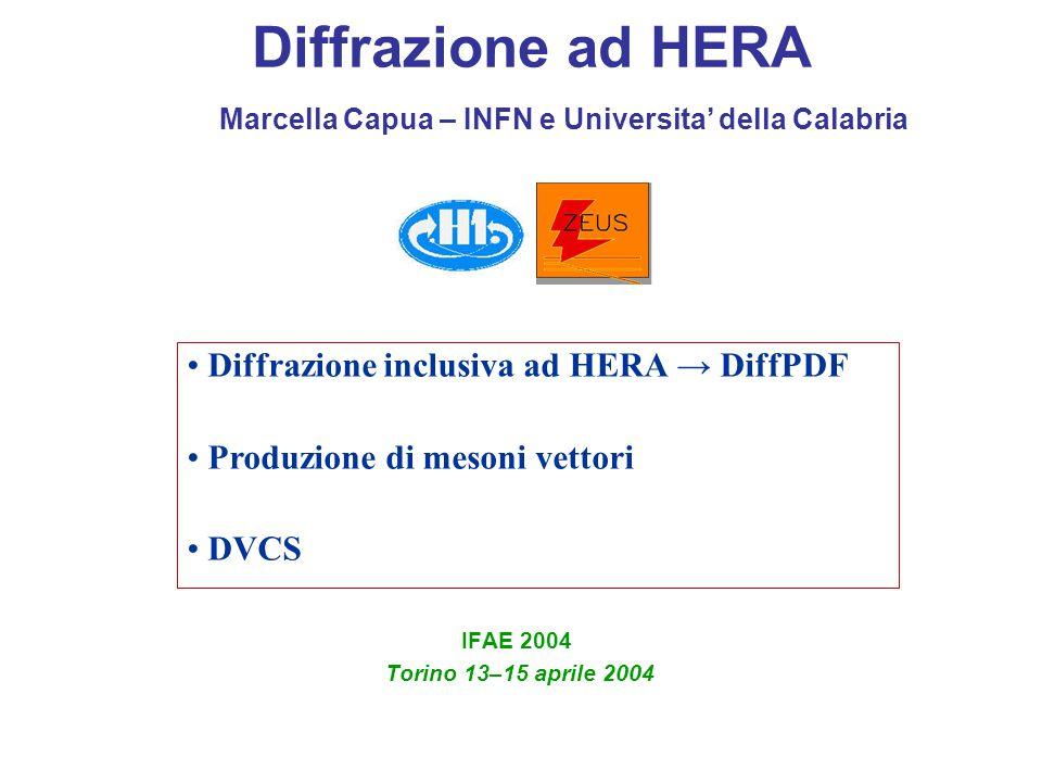 Diffrazione ad HERA IFAE 2004 Torino 13–15 aprile 2004 Diffrazione inclusiva ad HERA → DiffPDF Produzione di mesoni vettori DVCS Marcella Capua – INFN e Universita' della Calabria