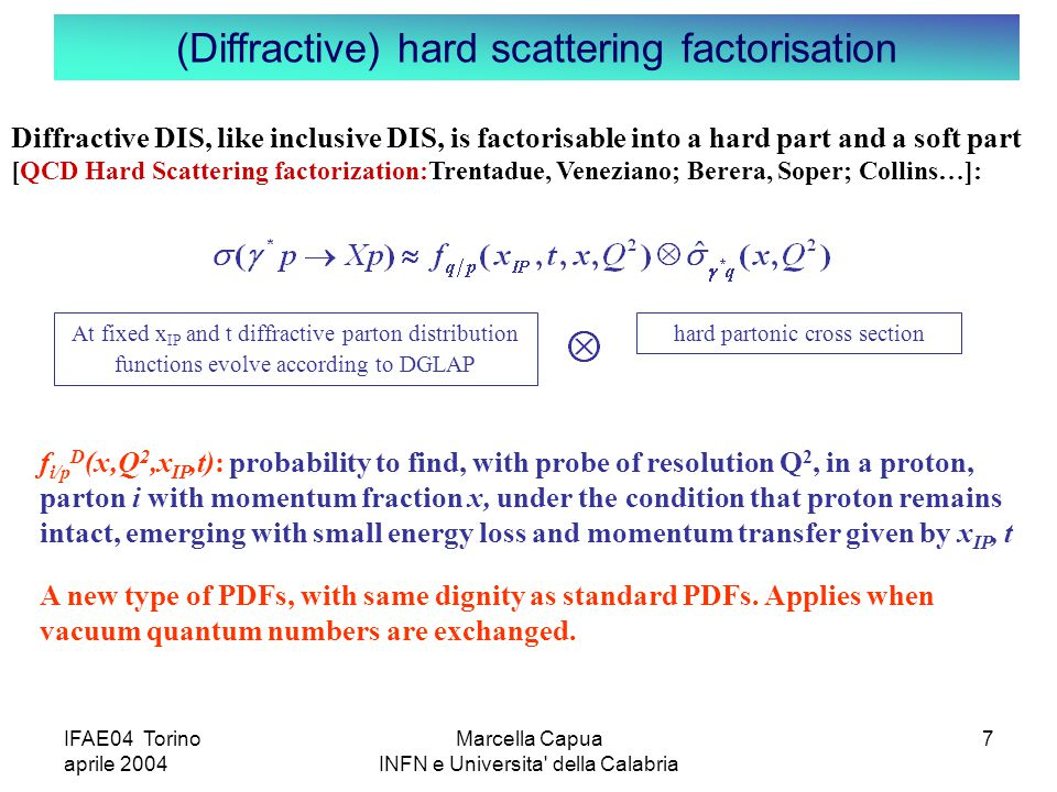 IFAE04 Torino aprile 2004 Marcella Capua INFN e Universita della Calabria 7 (Diffractive) hard scattering factorisation f i/p D (x,Q 2,x IP,t): probability to find, with probe of resolution Q 2, in a proton, parton i with momentum fraction x, under the condition that proton remains intact, emerging with small energy loss and momentum transfer given by x IP, t A new type of PDFs, with same dignity as standard PDFs.