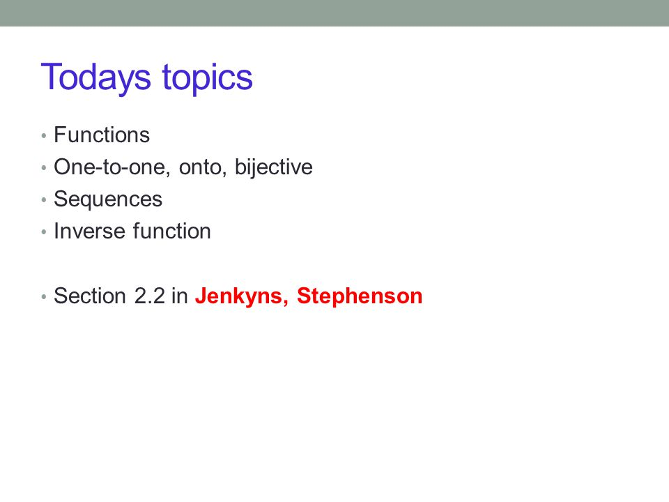 Todays topics Functions One-to-one, onto, bijective Sequences Inverse function Section 2.2 in Jenkyns, Stephenson