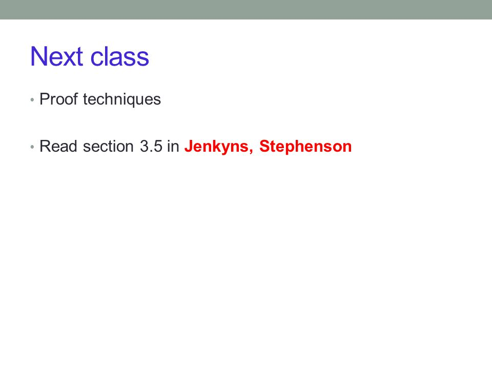 Next class Proof techniques Read section 3.5 in Jenkyns, Stephenson
