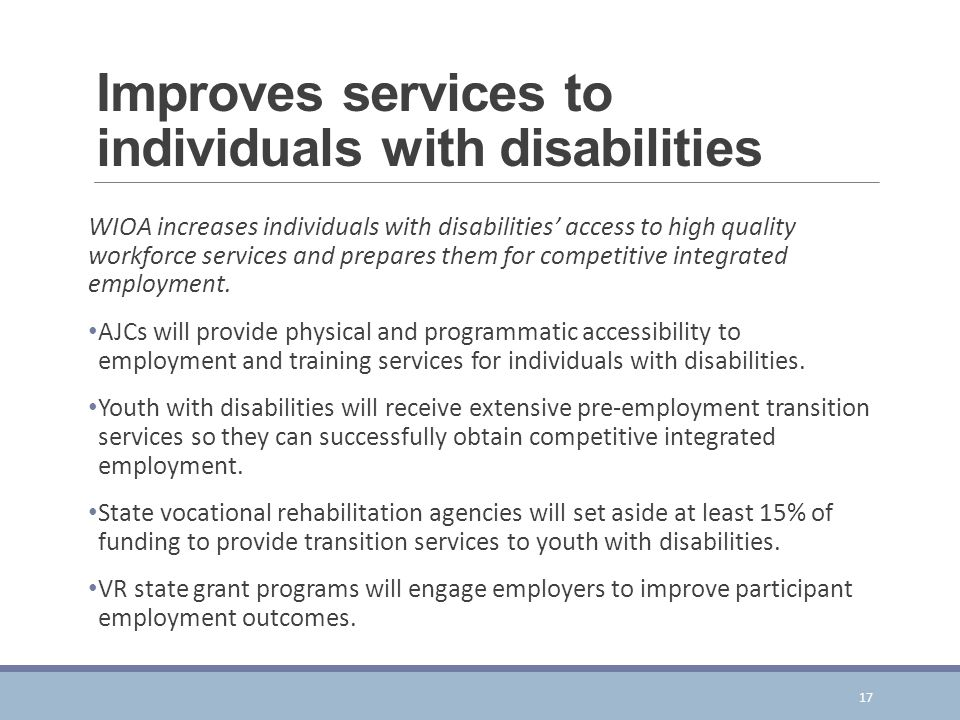 Improves services to individuals with disabilities WIOA increases individuals with disabilities' access to high quality workforce services and prepares them for competitive integrated employment.