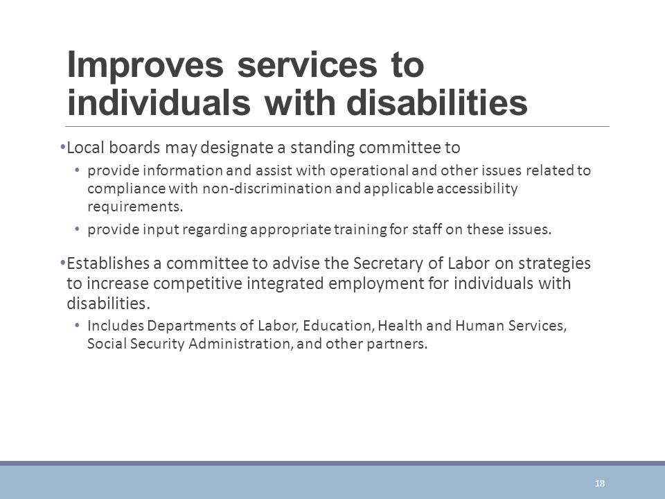 Improves services to individuals with disabilities Local boards may designate a standing committee to provide information and assist with operational and other issues related to compliance with non-discrimination and applicable accessibility requirements.