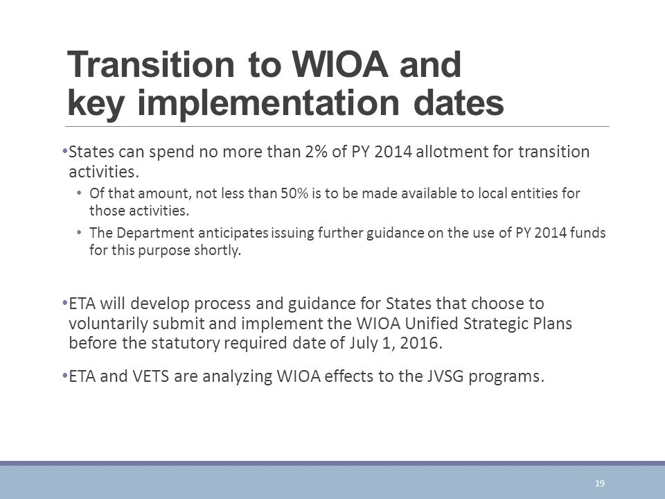 Transition to WIOA and key implementation dates States can spend no more than 2% of PY 2014 allotment for transition activities.