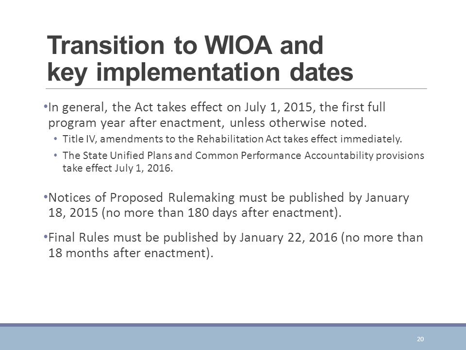 Transition to WIOA and key implementation dates In general, the Act takes effect on July 1, 2015, the first full program year after enactment, unless otherwise noted.