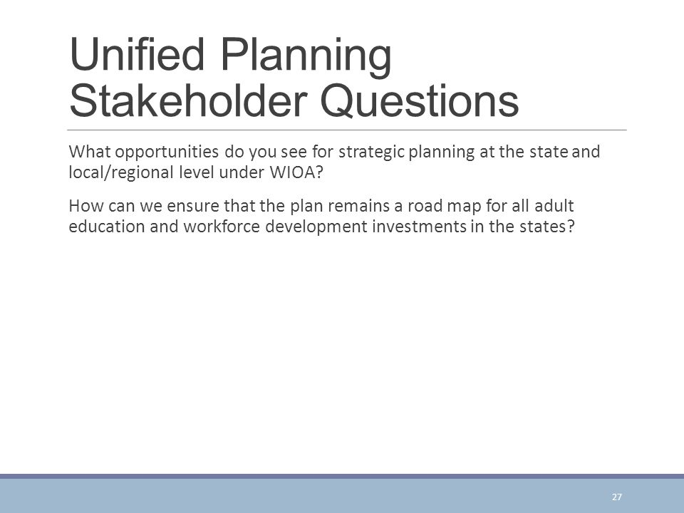 Unified Planning Stakeholder Questions What opportunities do you see for strategic planning at the state and local/regional level under WIOA.