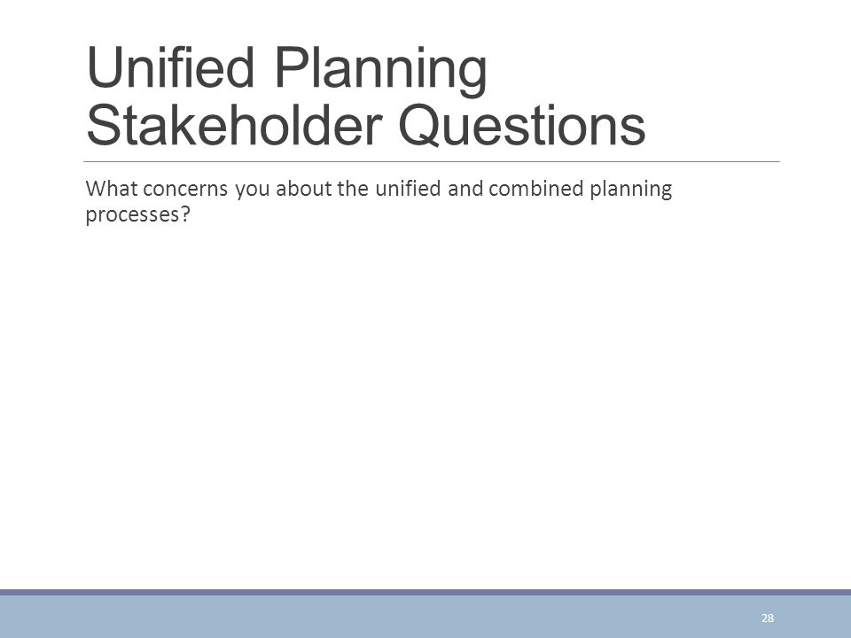 Unified Planning Stakeholder Questions What concerns you about the unified and combined planning processes.