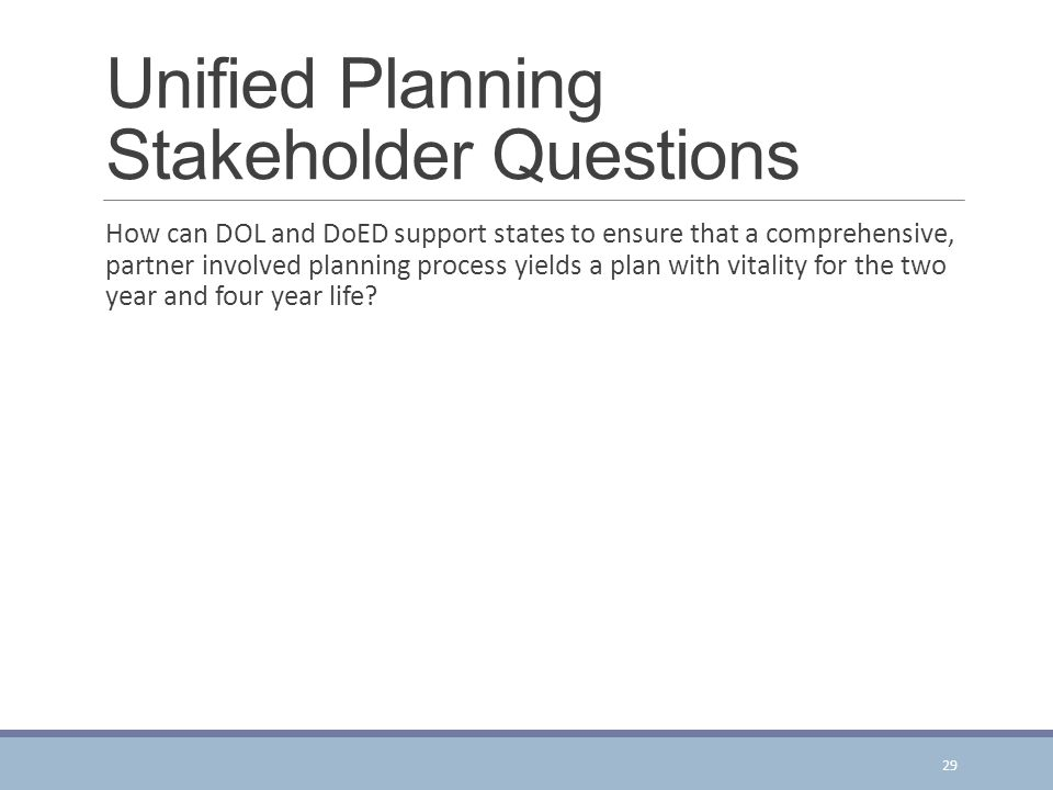 Unified Planning Stakeholder Questions How can DOL and DoED support states to ensure that a comprehensive, partner involved planning process yields a plan with vitality for the two year and four year life.