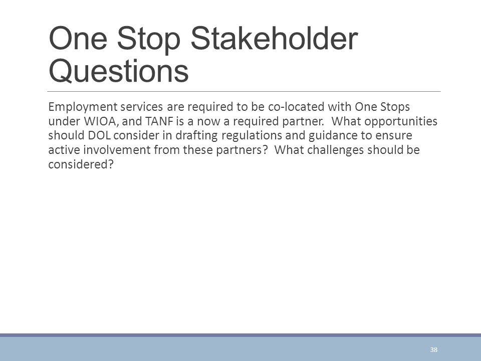 One Stop Stakeholder Questions Employment services are required to be co-located with One Stops under WIOA, and TANF is a now a required partner.