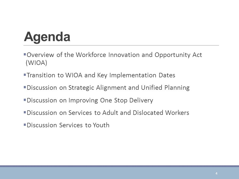 Agenda  Overview of the Workforce Innovation and Opportunity Act (WIOA)  Transition to WIOA and Key Implementation Dates  Discussion on Strategic Alignment and Unified Planning  Discussion on Improving One Stop Delivery  Discussion on Services to Adult and Dislocated Workers  Discussion Services to Youth 4