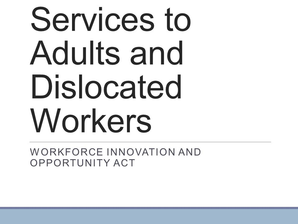 Services to Adults and Dislocated Workers WORKFORCE INNOVATION AND OPPORTUNITY ACT