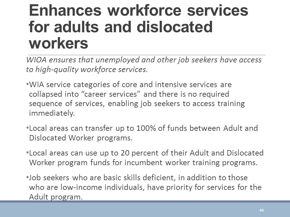 Enhances workforce services for adults and dislocated workers WIOA ensures that unemployed and other job seekers have access to high-quality workforce services.