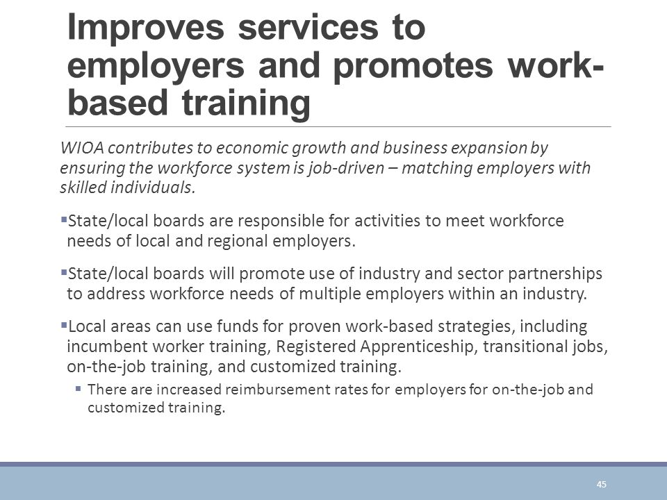 Improves services to employers and promotes work- based training WIOA contributes to economic growth and business expansion by ensuring the workforce system is job-driven – matching employers with skilled individuals.