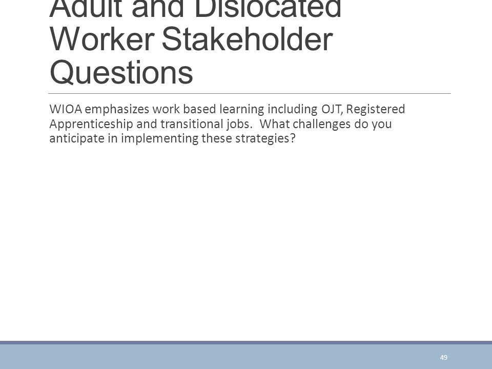 Adult and Dislocated Worker Stakeholder Questions WIOA emphasizes work based learning including OJT, Registered Apprenticeship and transitional jobs.