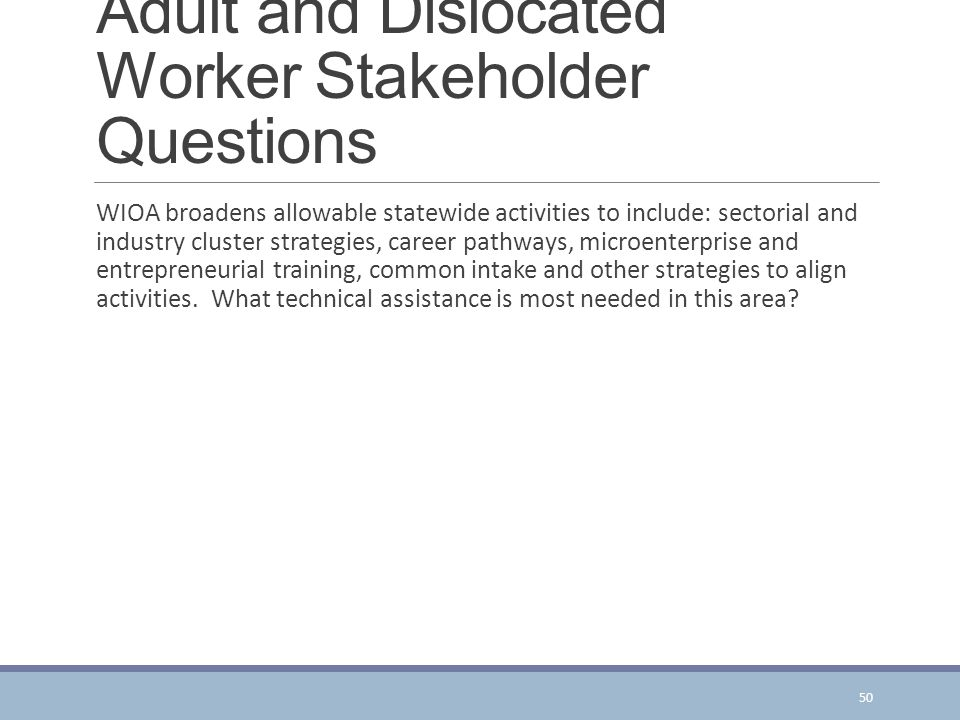 Adult and Dislocated Worker Stakeholder Questions WIOA broadens allowable statewide activities to include: sectorial and industry cluster strategies, career pathways, microenterprise and entrepreneurial training, common intake and other strategies to align activities.
