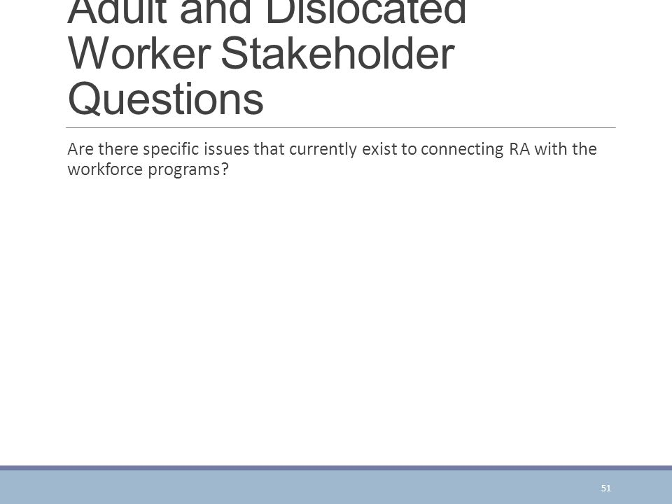 Adult and Dislocated Worker Stakeholder Questions Are there specific issues that currently exist to connecting RA with the workforce programs.