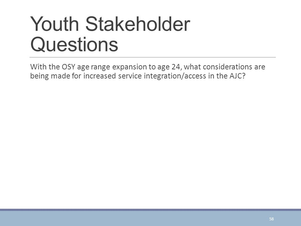 Youth Stakeholder Questions With the OSY age range expansion to age 24, what considerations are being made for increased service integration/access in the AJC.