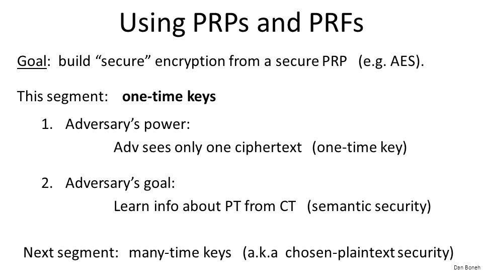 Dan Boneh Incorrect use of a PRP Electronic Code Book (ECB): Problem: – if m 1 =m 2 then c 1 =c 2 PT: CT: m1m1 m2m2 c1c1 c2c2