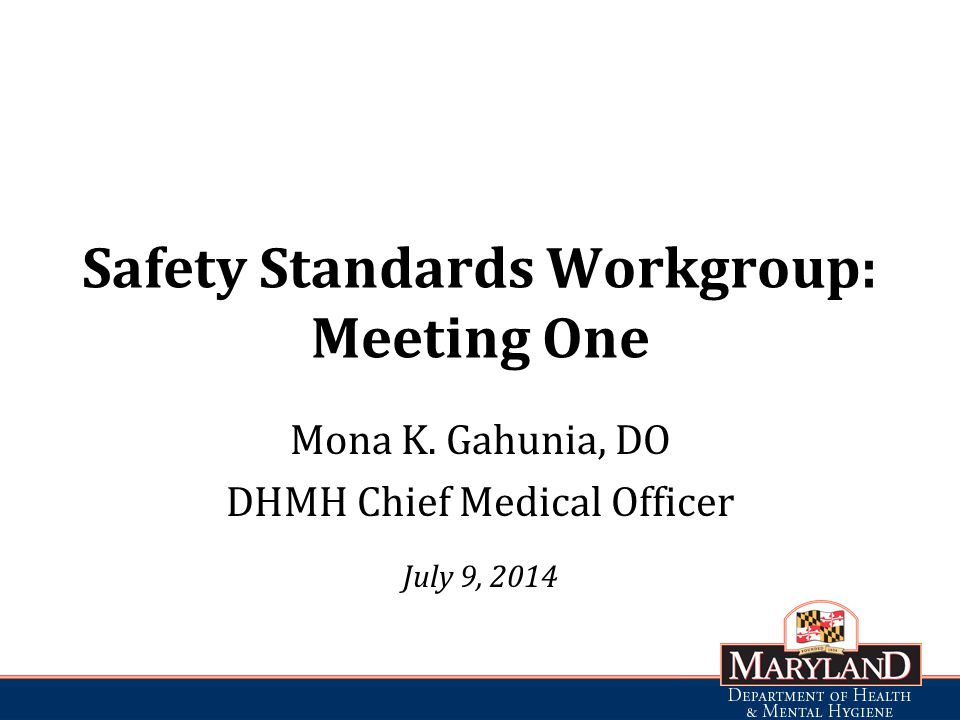 Safety Standards Workgroup: Meeting One Mona K. Gahunia, DO DHMH Chief Medical Officer July 9, 2014