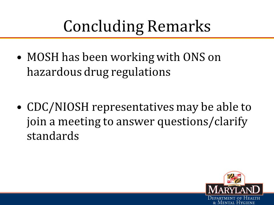 Concluding Remarks MOSH has been working with ONS on hazardous drug regulations CDC/NIOSH representatives may be able to join a meeting to answer questions/clarify standards