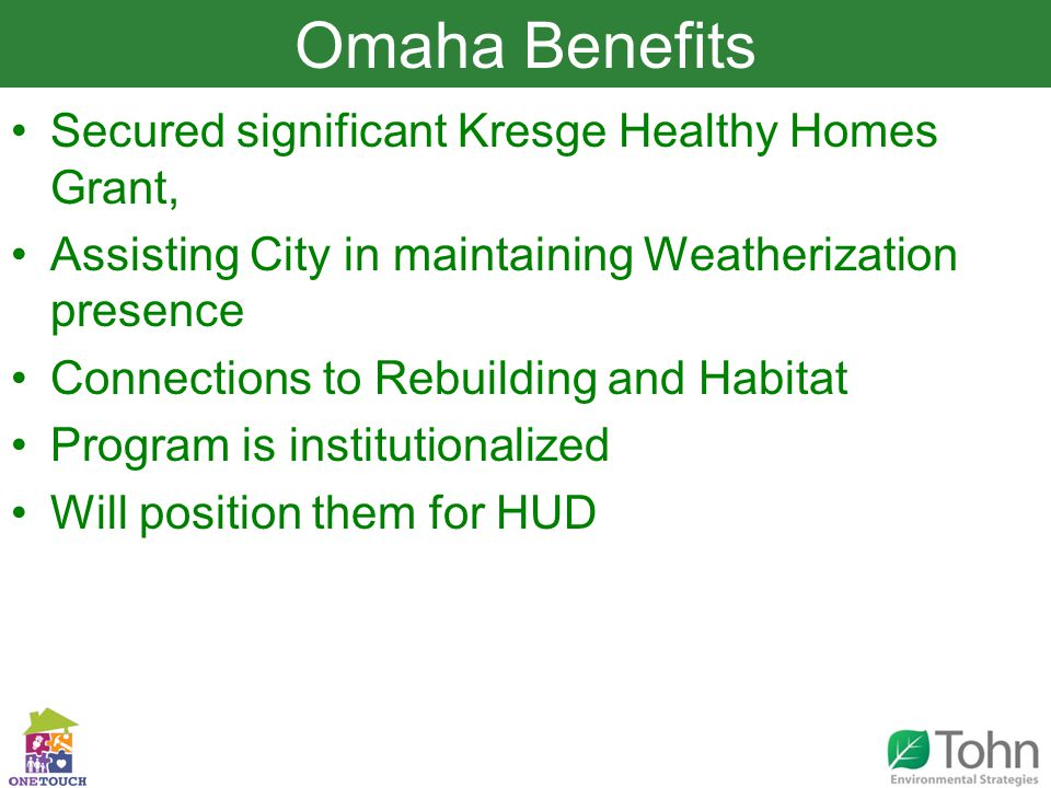 Slide Title Secured significant Kresge Healthy Homes Grant, Assisting City in maintaining Weatherization presence Connections to Rebuilding and Habitat Program is institutionalized Will position them for HUD Omaha Benefits