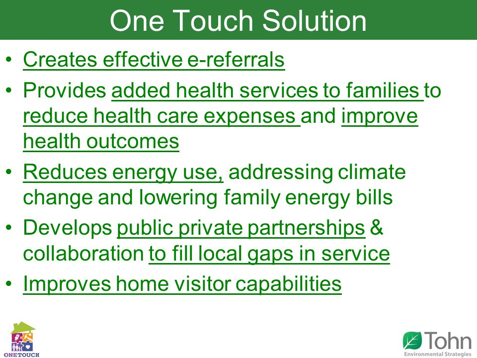 Slide Title Creates effective e-referrals Provides added health services to families to reduce health care expenses and improve health outcomes Reduces energy use, addressing climate change and lowering family energy bills Develops public private partnerships & collaboration to fill local gaps in service Improves home visitor capabilities One Touch Solution