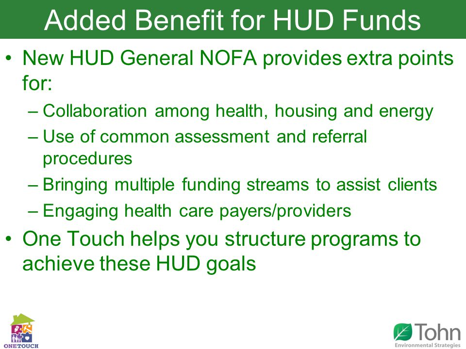 Slide Title New HUD General NOFA provides extra points for: –Collaboration among health, housing and energy –Use of common assessment and referral procedures –Bringing multiple funding streams to assist clients –Engaging health care payers/providers One Touch helps you structure programs to achieve these HUD goals Added Benefit for HUD Funds