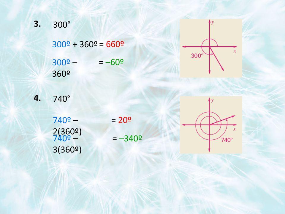 3. 300° 300º + 360º 300º – 360º 4. 740° 740º – 2(360º) 740º – 3(360º) = 660º = –60º = 20º = –340º