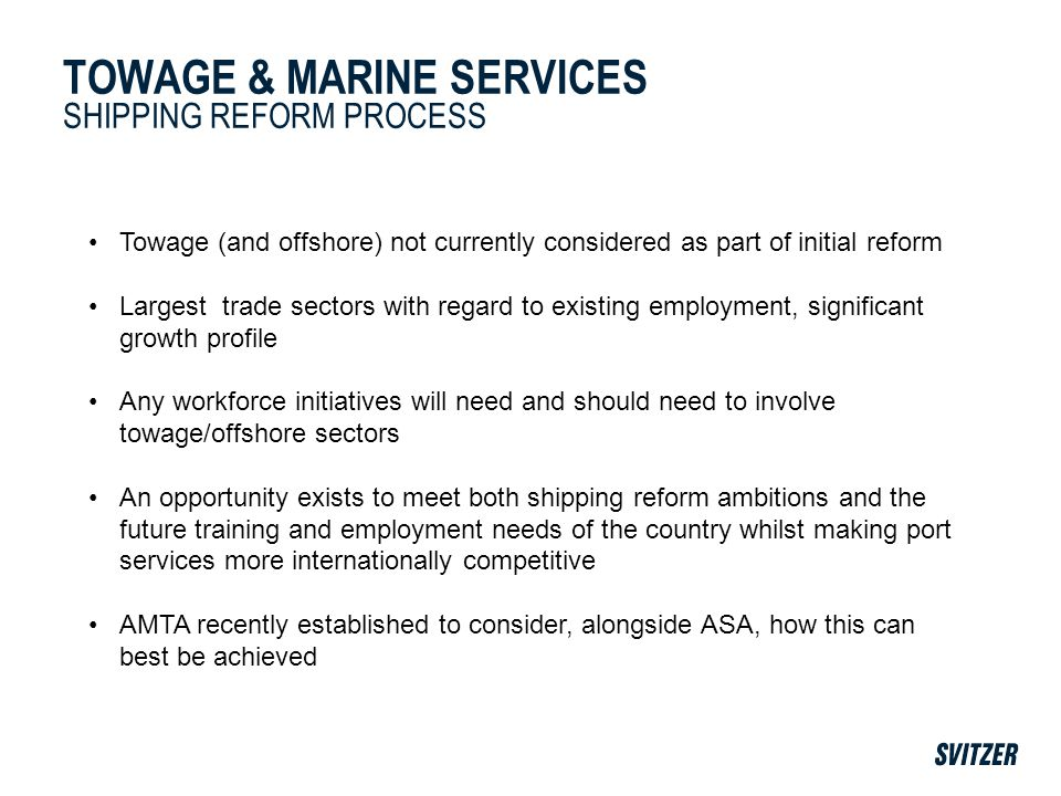 TOWAGE & MARINE SERVICES SHIPPING REFORM PROCESS Towage (and offshore) not currently considered as part of initial reform Largest trade sectors with regard to existing employment, significant growth profile Any workforce initiatives will need and should need to involve towage/offshore sectors An opportunity exists to meet both shipping reform ambitions and the future training and employment needs of the country whilst making port services more internationally competitive AMTA recently established to consider, alongside ASA, how this can best be achieved
