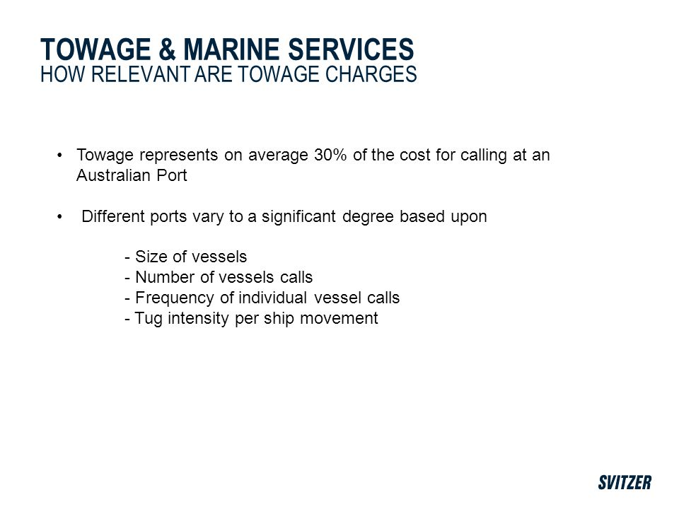 TOWAGE & MARINE SERVICES HOW RELEVANT ARE TOWAGE CHARGES Towage represents on average 30% of the cost for calling at an Australian Port Different ports vary to a significant degree based upon - Size of vessels - Number of vessels calls - Frequency of individual vessel calls - Tug intensity per ship movement