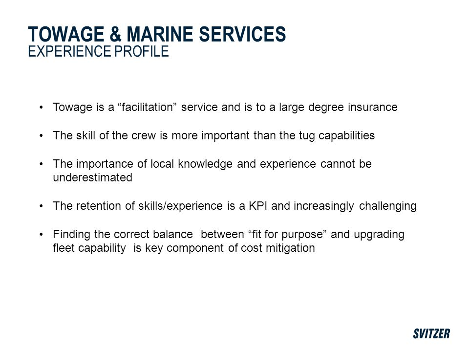 TOWAGE & MARINE SERVICES EXPERIENCE PROFILE Towage is a facilitation service and is to a large degree insurance The skill of the crew is more important than the tug capabilities The importance of local knowledge and experience cannot be underestimated The retention of skills/experience is a KPI and increasingly challenging Finding the correct balance between fit for purpose and upgrading fleet capability is key component of cost mitigation