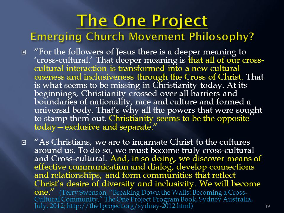 19   For the followers of Jesus there is a deeper meaning to 'cross-cultural.' That deeper meaning is that all of our cross- cultural interaction is transformed into a new cultural oneness and inclusiveness through the Cross of Christ.