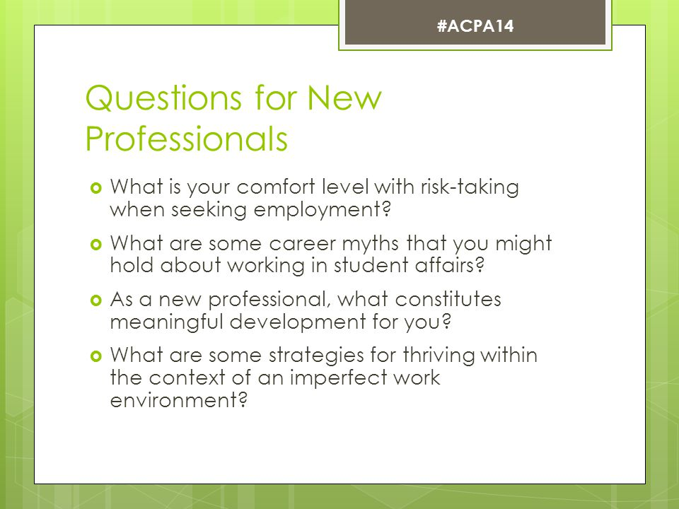 New Professionals in the room: Tell us YOUR story…  The job search process  Reflections on graduate school experience  Early days as a new professional  Establishing professional identity  Supervision  Diversity and identity #ACPA14