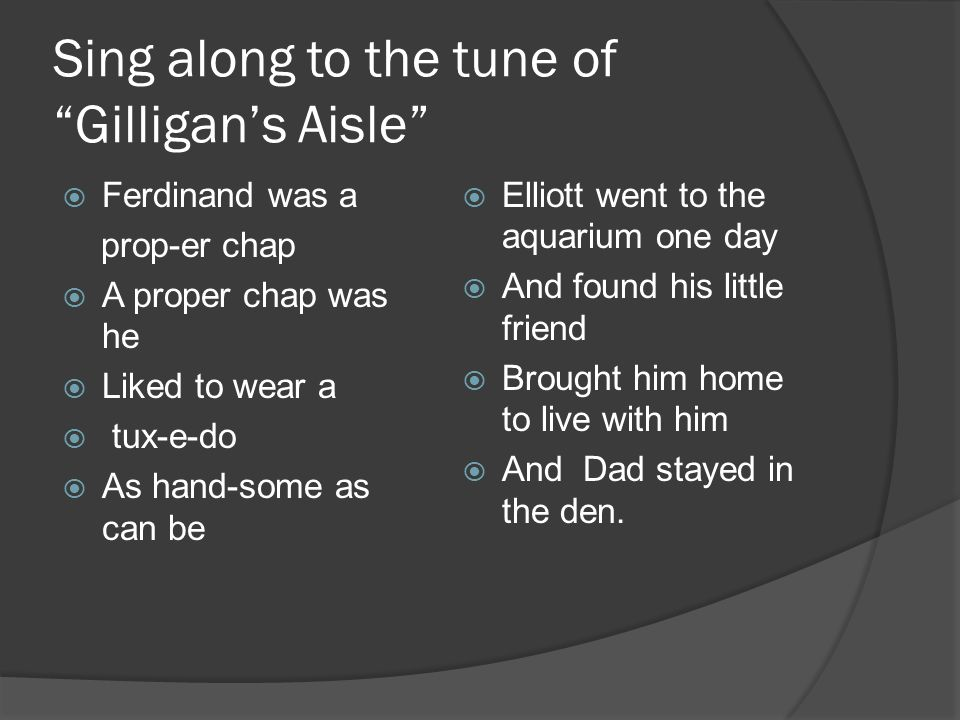 Sing along to the tune of Gilligan's Aisle  Ferdinand was a prop-er chap  A proper chap was he  Liked to wear a  tux-e-do  As hand-some as can be  Elliott went to the aquarium one day  And found his little friend  Brought him home to live with him  And Dad stayed in the den.