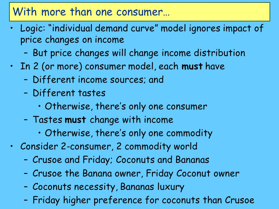 With more than one consumer… Logic: individual demand curve model ignores impact of price changes on income –But price changes will change income distribution In 2 (or more) consumer model, each must have –Different income sources; and –Different tastes Otherwise, there's only one consumer –Tastes must change with income Otherwise, there's only one commodity Consider 2-consumer, 2 commodity world –Crusoe and Friday; Coconuts and Bananas –Crusoe the Banana owner, Friday Coconut owner –Coconuts necessity, Bananas luxury –Friday higher preference for coconuts than Crusoe