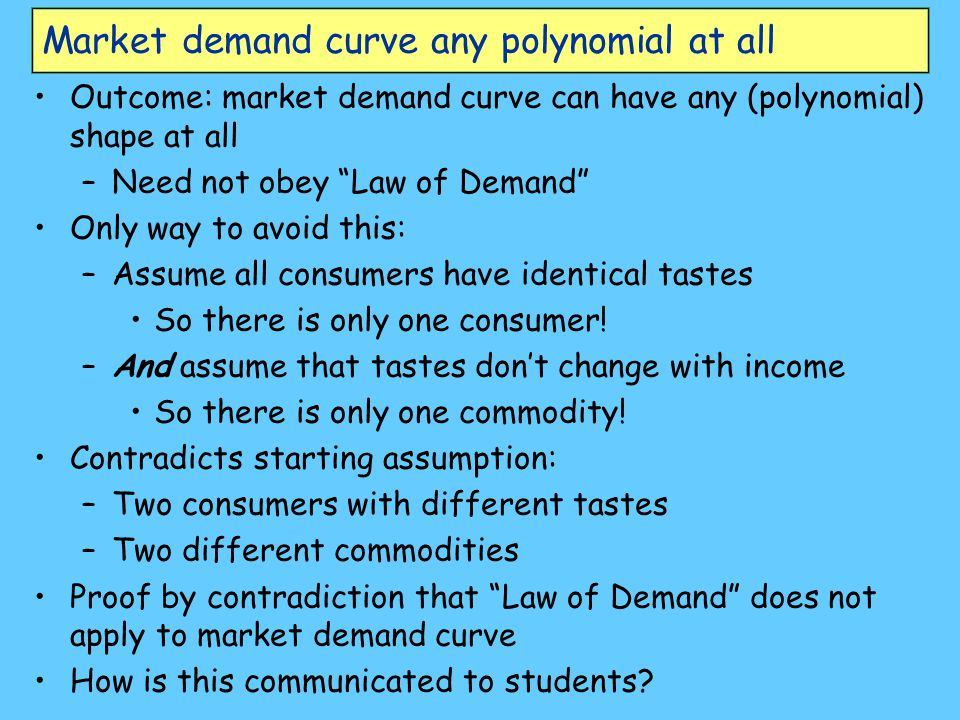 Market demand curve any polynomial at all Outcome: market demand curve can have any (polynomial) shape at all –Need not obey Law of Demand Only way to avoid this: –Assume all consumers have identical tastes So there is only one consumer.