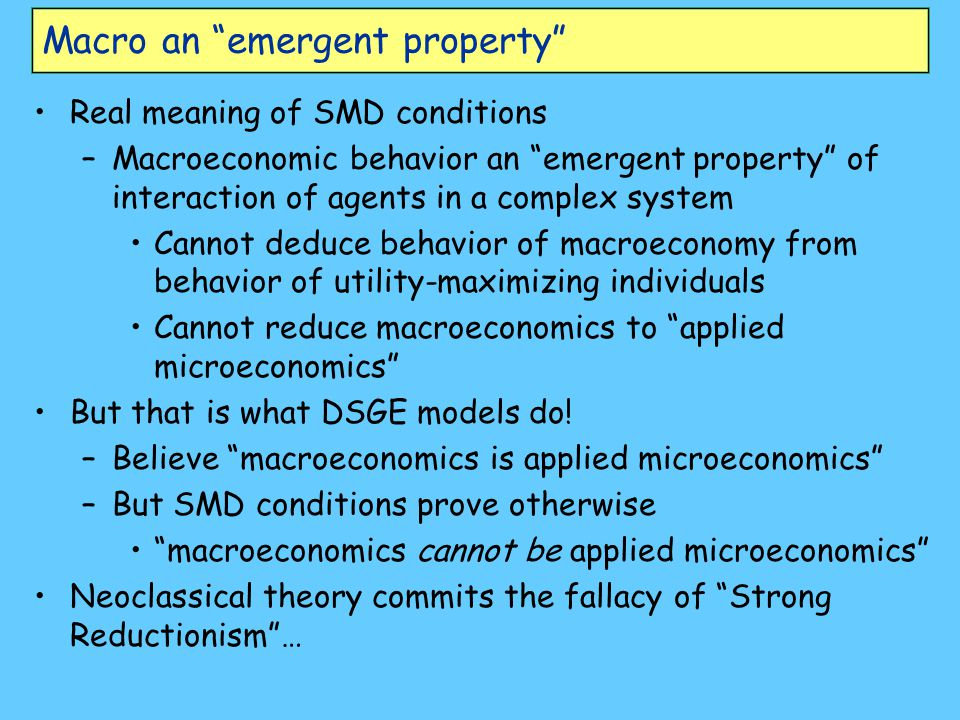 "Macro an ""emergent property"" Real meaning of SMD conditions –Macroeconomic behavior an ""emergent property"" of interaction of agents in a complex syste"