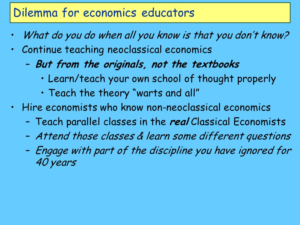 Dilemma for economics educators What do you do when all you know is that you don't know? Continue teaching neoclassical economics –But from the origin