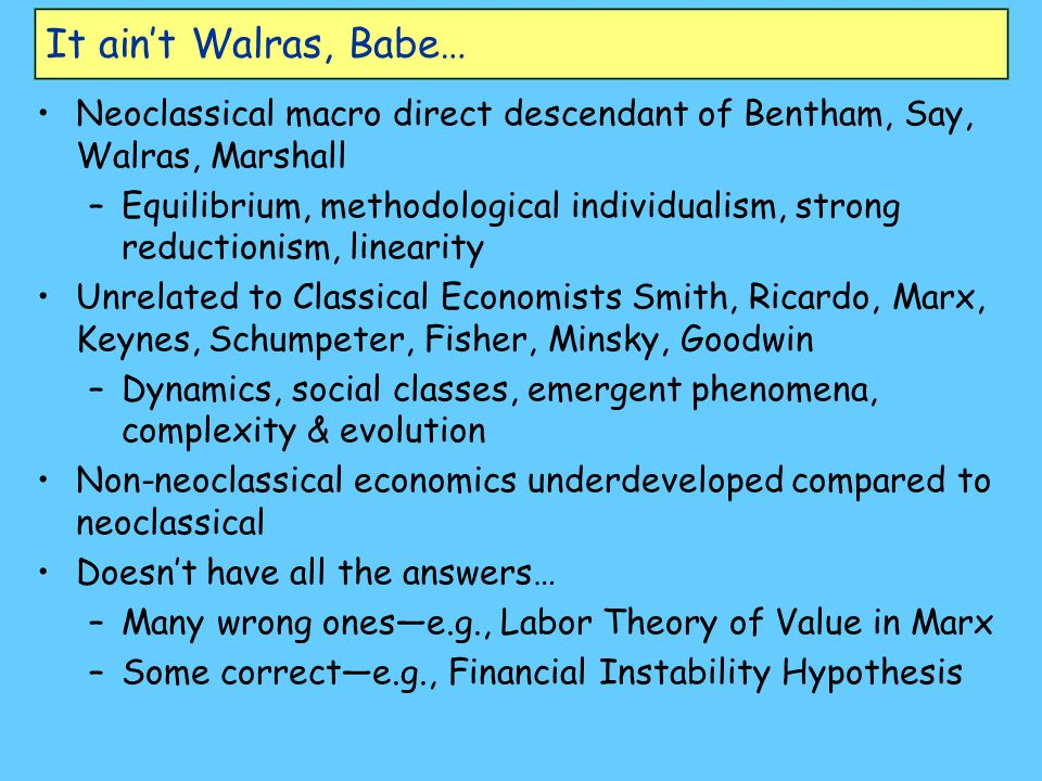 It ain't Walras, Babe… Neoclassical macro direct descendant of Bentham, Say, Walras, Marshall –Equilibrium, methodological individualism, strong reductionism, linearity Unrelated to Classical Economists Smith, Ricardo, Marx, Keynes, Schumpeter, Fisher, Minsky, Goodwin –Dynamics, social classes, emergent phenomena, complexity & evolution Non-neoclassical economics underdeveloped compared to neoclassical Doesn't have all the answers… –Many wrong ones—e.g., Labor Theory of Value in Marx –Some correct—e.g., Financial Instability Hypothesis