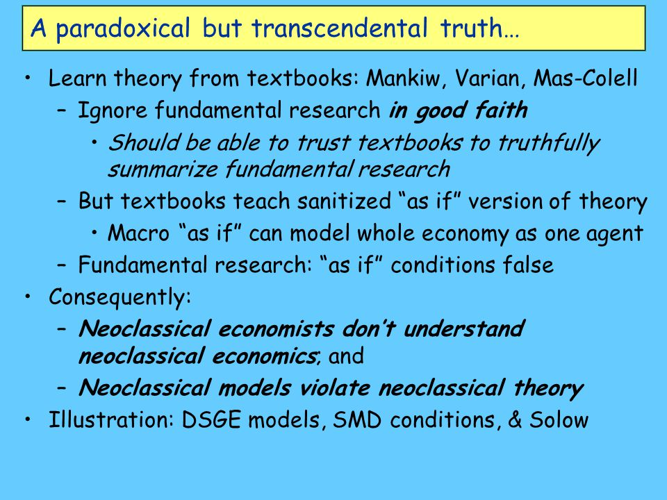 A paradoxical but transcendental truth… Learn theory from textbooks: Mankiw, Varian, Mas-Colell –Ignore fundamental research in good faith Should be able to trust textbooks to truthfully summarize fundamental research –But textbooks teach sanitized as if version of theory Macro as if can model whole economy as one agent –Fundamental research: as if conditions false Consequently: –Neoclassical economists don't understand neoclassical economics; and –Neoclassical models violate neoclassical theory Illustration: DSGE models, SMD conditions, & Solow