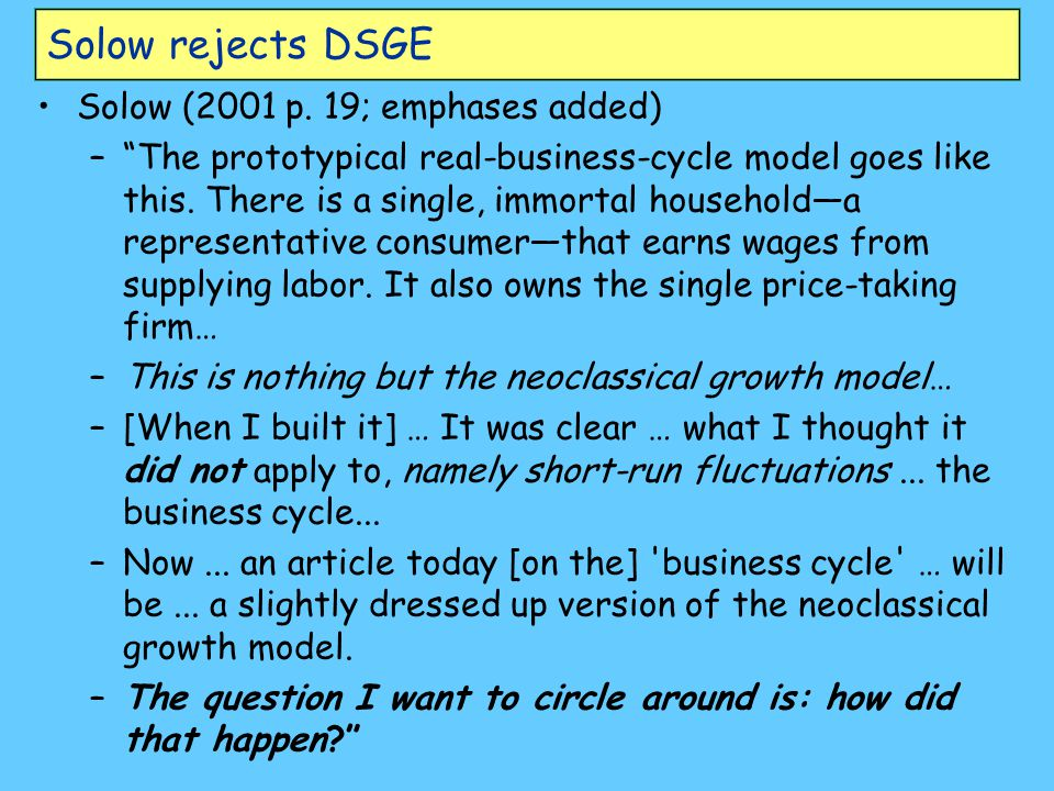 "Solow rejects DSGE Solow (2001 p. 19; emphases added) –""The prototypical real-business-cycle model goes like this. There is a single, immortal househo"