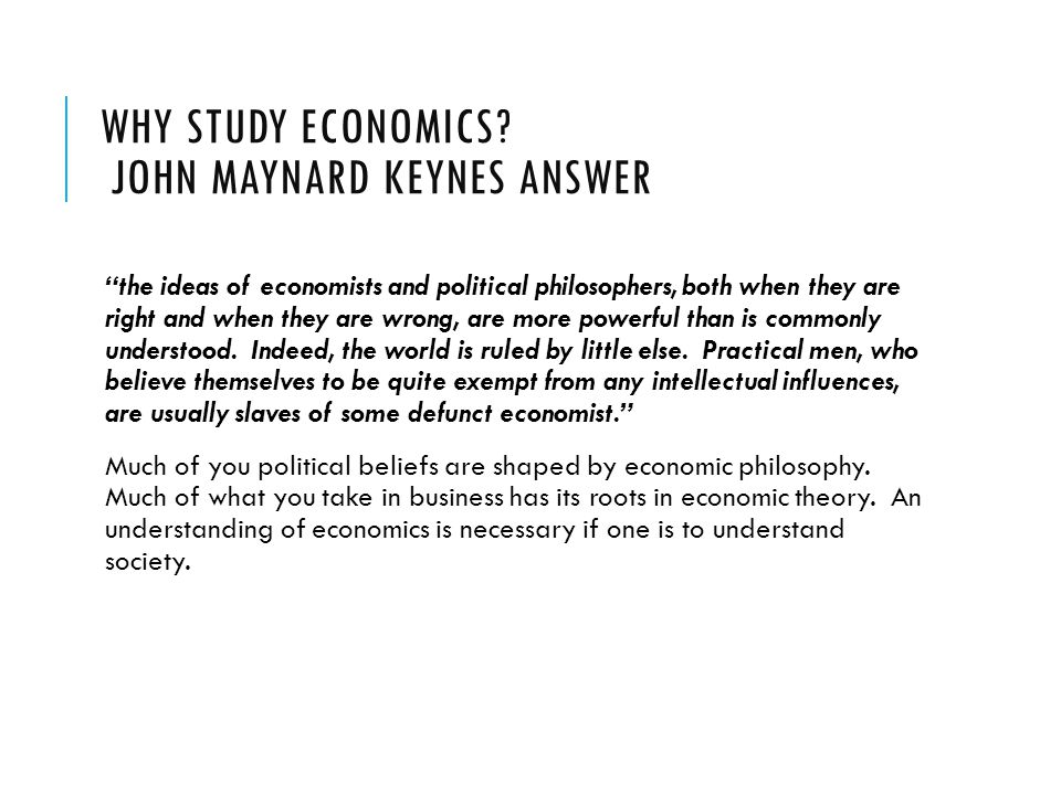 """WHY STUDY ECONOMICS? JOHN MAYNARD KEYNES ANSWER """"the ideas of economists and political philosophers, both when they are right and when they are wrong,"""